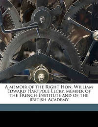 A Memoir of the Right Hon. William Edward Hartpole Lecky, Member of the French Institute and of the British Academy by Elisabeth Van Dedem Lecky