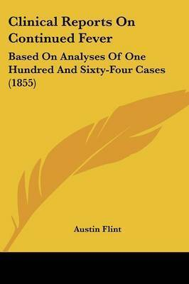 Clinical Reports On Continued Fever: Based On Analyses Of One Hundred And Sixty-Four Cases (1855) by Austin Flint