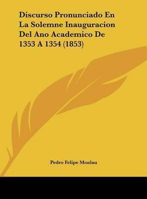 Discurso Pronunciado En La Solemne Inauguracion del Ano Academico de 1353 a 1354 (1853) by Pedro Felipe Monlau