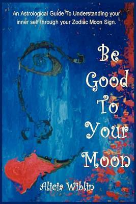 Be Good to Your Moon: An Astrological Guide to Understanding Your Inner Self Through Your Zodiac Moon Sign. by Alicia M Wiblin image