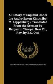 A History of England Under the Anglo-Saxon Kings, [By] M. Lappenberg / Translated from the German by Benjamin Thorpe. New Ed., REV. by E.C. Otte by Johann Martin 1794-1865 Lappenberg