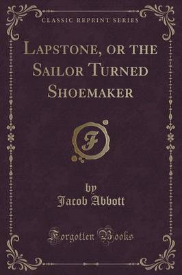 Lapstone, or the Sailor Turned Shoemaker (Classic Reprint) by Jacob Abbott