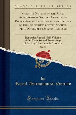 Monthly Notices of the Royal Astronomical Society, Containing Papers, Abstracts of Papers, and Reports of the Proceedings of the Society, from November 1869, to June 1870, Vol. 30 by Royal Astronomical Society image