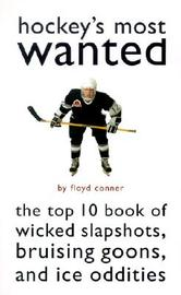 Hockey's Most Wanted: The Top 10 Book of Wicked Slapshots, Bruising Goons and Ice Oddities by Floyd Conner