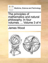 The Principles of Mathematics and Natural Philosophy. in Four Volumes. ... Volume 3 of 4 by James Wood image