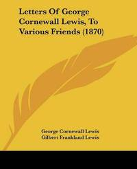Letters Of George Cornewall Lewis, To Various Friends (1870) by Sir George Cornewall Lewis image
