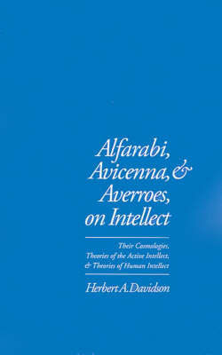 Alfarabi, Avicenna, and Averroes, on Intellect by Herbert A. Davidson