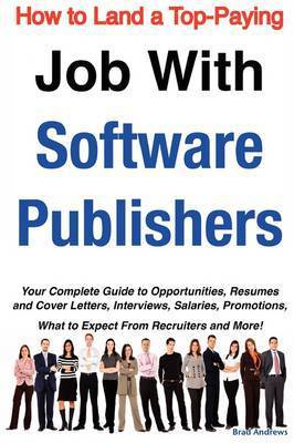 How to Land a Top-Paying Job with Software Publishers: Your Complete Guide to Opportunities, Resumes and Cover Letters, Interviews, Salaries, Promotions, What to Expect from Recruiters and More! by Brad Andrews