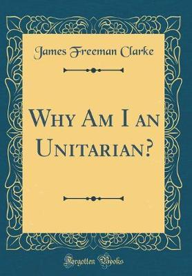 Why Am I an Unitarian? (Classic Reprint) by James Freeman Clarke