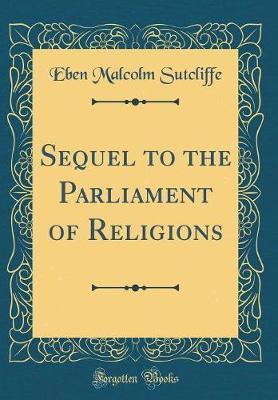Sequel to the Parliament of Religions (Classic Reprint) by Eben Malcolm Sutcliffe