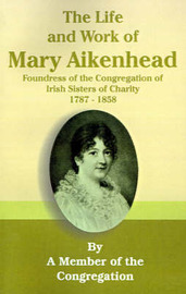 The Life and Work of Mary Aikenhead: Foundress of the Congregation of Irish Sisters of Charity 1787-1858 by Member of the Congregation image