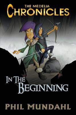 The Medelia Chronicles: In the Beginning by Phil Mundahl
