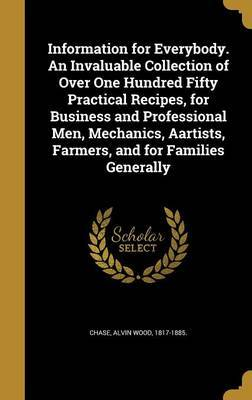 Information for Everybody. an Invaluable Collection of Over One Hundred Fifty Practical Recipes, for Business and Professional Men, Mechanics, Aartists, Farmers, and for Families Generally