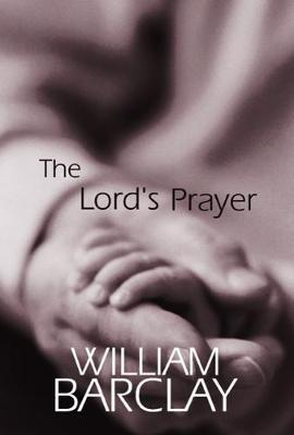 The Lord's Prayer by William Barclay