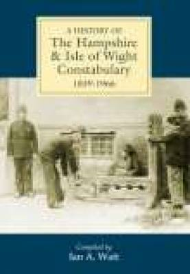 A History of Hampshire & Isle of Wight Constabulary 1839-1966 by Ian A. Wyatt