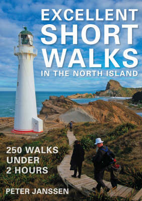 Excellent Short Walks in the North Island: 250 Walks Under 2 Hours by Peter Janssen