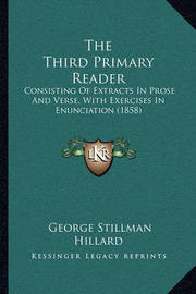 The Third Primary Reader: Consisting of Extracts in Prose and Verse, with Exercises in Enunciation (1858) by George Stillman Hillard