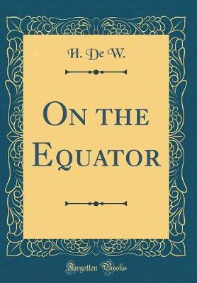 On the Equator (Classic Reprint) by H De W