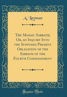 The Mosaic Sabbath; Or, an Inquiry Into the Supposed Present Obligation of the Sabbath of the Fourth Commandment (Classic Reprint) by A Layman image
