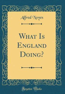 What Is England Doing? (Classic Reprint) by Alfred Noyes