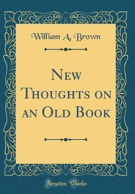 New Thoughts on an Old Book (Classic Reprint) by William A Brown