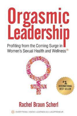 Orgasmic Leadership by Rachel Braun Scherl