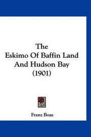 The Eskimo of Baffin Land and Hudson Bay (1901) by Franz Boas