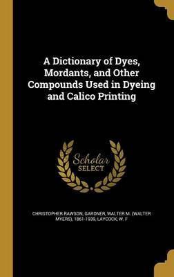 A Dictionary of Dyes, Mordants, and Other Compounds Used in Dyeing and Calico Printing by Christopher Rawson