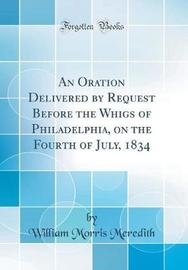 An Oration Delivered by Request Before the Whigs of Philadelphia, on the Fourth of July, 1834 (Classic Reprint) by William Morris Meredith image