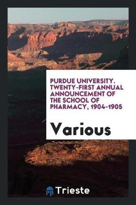 Purdue University. Twenty-First Annual Announcement of the School of Pharmacy, 1904-1905 by Various ~