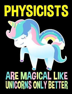 Physicists Are Magical Like Unicorns Only Better Notebook by Publishing Co