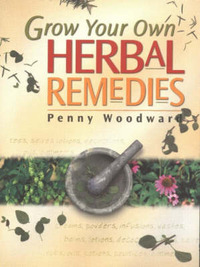 Grow Your Own Herbal Remedies by Penny Woodward