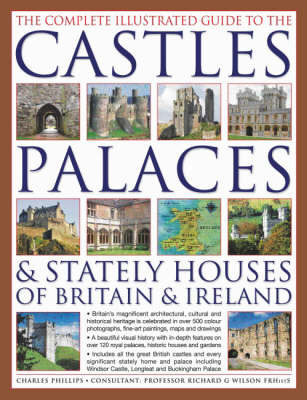 The Complete Illustrated Guide to the Castles, Palaces and Stately Houses of Britain and Ireland: An Unrivalled Account of Britain's Architectural and Historical Heritage with Over 500 Beautiful Photographs, Maps and Plans by Charles Phillips