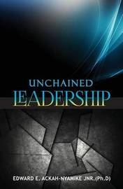 Unchained Leadership by Edward Ackah Nyamike Ph D
