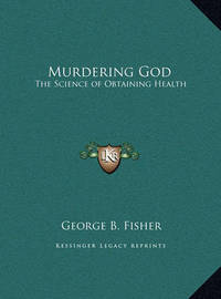 Murdering God Murdering God: The Science of Obtaining Health the Science of Obtaining Health by George B. Fisher