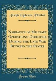 Narrative of Military Operations, Directed, During the Late War Between the States (Classic Reprint) by Joseph Eggleston Johnston image
