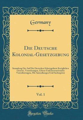 Die Deutsche Kolonial-Gesetzgebung, Vol. 1 by Germany Germany