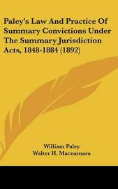 Paley's Law and Practice of Summary Convictions Under the Summary Jurisdiction Acts, 1848-1884 (1892) by Walter H. MacNamara