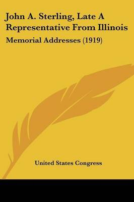 John A. Sterling, Late a Representative from Illinois: Memorial Addresses (1919) by States Congress United States Congress image