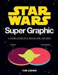 Star Wars Super Graphic: A Visual Guide to a Galaxy Far, Far Away by Tim Leong
