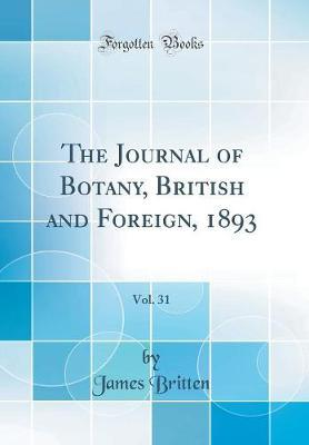 The Journal of Botany, British and Foreign, 1893, Vol. 31 (Classic Reprint) by James Britten