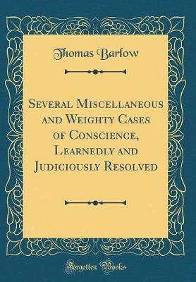 Several Miscellaneous and Weighty Cases of Conscience, Learnedly and Judiciously Resolved (Classic Reprint) by Thomas Barlow