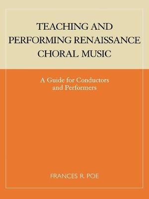 Teaching and Performing Renaissance Choral Music by Frances R. Poe