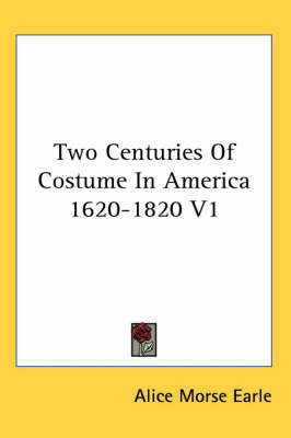 Two Centuries Of Costume In America 1620-1820 V1 by Alice Morse Earle