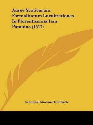Auree Scoticarum Formalitatum Lucubrationes in Florentissima Iam Patauina (1517) by Antonius Patavinus Trombette