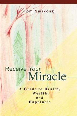 Receive Your Miracle: A Guide to Health, Wealth, and Happiness by Tom Smikoski