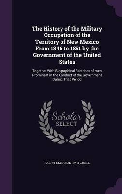 The History of the Military Occupation of the Territory of New Mexico from 1846 to 1851 by the Government of the United States by Ralph Emerson Twitchell
