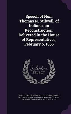 Speech of Hon. Thomas N. Stilwell, of Indiana, on Reconstruction; Delivered in the House of Representatives, February 5, 1866