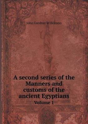A Second Series of the Manners and Customs of the Ancient Egyptians Volume 1 by John Gardner Wilkinson