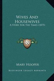 Wives and Housewives Wives and Housewives: A Story for the Times (1875) a Story for the Times (1875) by Mary Hooper